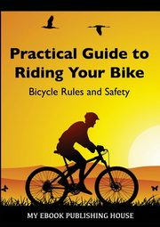 Practical Guide to Riding Your Bike - Bicycle Rules and Safety, Publishing House My Ebook