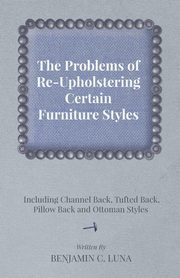 The Problems of Re-Upholstering Certain Furniture Styles - Including Channel Back, Tufted Back, Pillow Back and Ottoman Styles, Luna Benjamin C.