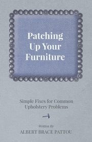 Patching Up Your Furniture - Simple Fixes for Common Upholstery Problems, Pattou Albert Brace