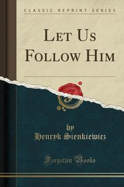 Let Us Follow Him (Classic Reprint), Sienkiewicz Henryk