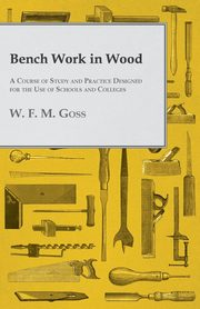 Bench Work in Wood - A Course of Study and Practice Designed for the Use of Schools and Colleges, Goss W. F. M.