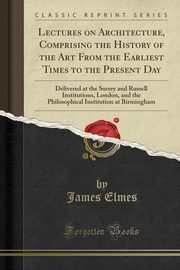 Lectures on Architecture, Comprising the History of the Art From the Earliest Times to the Present Day, Elmes James