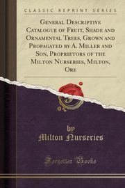 General Descriptive Catalogue of Fruit, Shade and Ornamental Trees, Grown and Propagated by A. Miller and Son, Proprietors of the Milton Nurseries, Milton, Ore (Classic Reprint), Nurseries Milton