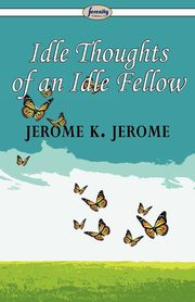 Idle Thoughts of an Idle Fellow, Jerome Jerome K.
