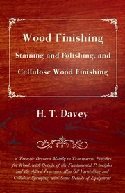 Wood Finishing - Staining and Polishing, and Cellulose Wood Finishing - A Treatise Devoted Mainly to Transparent Finishes for Wood, with Details of the Fundamental Principles and the Allied Processes. Also Oil Varnishing and Cellulose Spraying, with Some, Davey H. T.