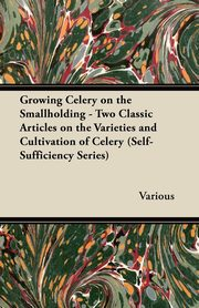 Growing Celery on the Smallholding - Two Classic Articles on the Varieties and Cultivation of Celery (Self-Sufficiency Series), Various