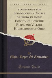Suggestions for Introducing a Course of Study in Home Economics Into the Rural and Village Highschools of Ohio (Classic Reprint), Education Ohio; Dept; Of