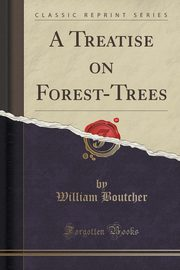 A Treatise on Forest-Trees (Classic Reprint), Boutcher William