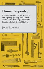 Home Carpentry - A Practical Guide for the Amateur in Carpentry, Joinery, the Use of Tools, Lathe Working, Ornamental Woodwork, Selection of Timber, Etc., Barnard John