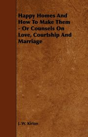 Happy Homes and How to Make Them - Or Counsels on Love, Courtship and Marriage, Kirton J. W.