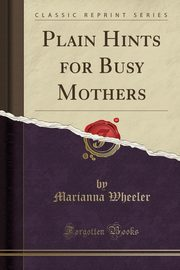 Plain Hints for Busy Mothers (Classic Reprint), Wheeler Marianna