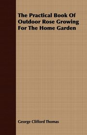 The Practical Book of Outdoor Rose Growing for the Home Garden, Thomas George Clifford