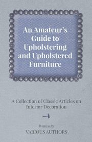 An Amateur's Guide to Upholstering and Upholstered Furniture - A Collection of Classic Articles on Interior Decoration, Various