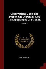Observations Upon The Prophecies Of Daniel, And The Apocalypse Of St. John; Volume 2, Newton Isaac