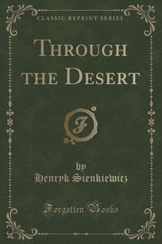 Through the Desert (Classic Reprint), Sienkiewicz Henryk
