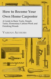 How to Become Your Own Home Carpenter - A Guide to Basic Tools, Simple Tasks, Elementary Cabinet Work and Finishing Woods, Various