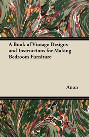 A Book of Vintage Designs and Instructions for Making Bedroom Furniture, Anon