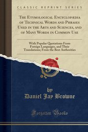 The Etymological Encyclop?dia of Technical Words and Phrases Used in the Arts and Sciences, and of Many Words in Common Use, Browne Daniel Jay