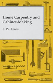 Home Carpentry and Cabinet-Making, Lewis F. W.