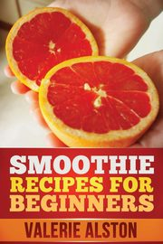 Smoothie Recipes for Beginners, Alston Valerie