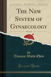 ksiazka tytuł: The New System of Gynaecology, Vol. 1 of 3 (Classic Reprint) autor: Eden Thomas Watts
