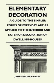 Elementary Decoration - A Guide to the Simpler Forms of Everyday Art as Applied to the Interior and Exterior Decoration of Dwelling-Houses, Facey James William