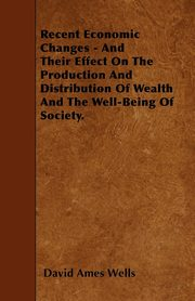 Recent Economic Changes - And Their Effect On The Production And Distribution Of Wealth And The Well-Being Of Society., Wells David Ames