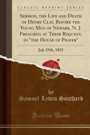 Sermon, the Life and Death of Henry Clay, Before the Young Men of Newark, N. J. Preached, at Their Request, in