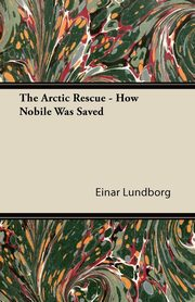 The Arctic Rescue - How Nobile Was Saved, Lundborg Einar