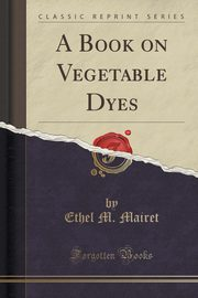 A Book on Vegetable Dyes (Classic Reprint), Mairet Ethel M.