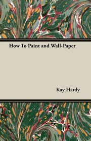 How to Paint and Wall-Paper, Hardy Kay