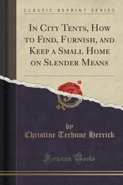 In City Tents, How to Find, Furnish, and Keep a Small Home on Slender Means (Classic Reprint), Herrick Christine Terhune