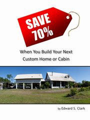 Save 70% When You Build Your Next Custom Home or Cabin, Clark Edward S.