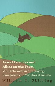 Insect Enemies and Allies on the Farm - With Information on Spraying, Fumigation and Varieties of Insects, Skilling William T.
