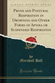 ksiazka tytuł: Prone and Postural Respiration in Drowning and Other Forms of Apn?a or Suspended Respiration (Classic Reprint) autor: Hall Marshall