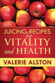 Juicing Recipes for Vitality and Health, Alston Valerie