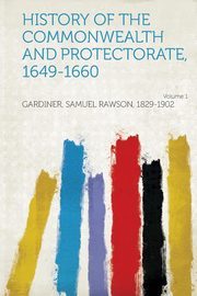 History of the Commonwealth and Protectorate, 1649-1660 Volume 1, 1829-1902 Gardiner Samuel Rawson