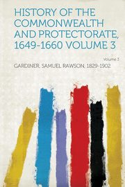History of the Commonwealth and Protectorate, 1649-1660 Volume 3, 1829-1902 Gardiner Samuel Rawson