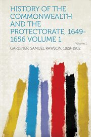 History of the Commonwealth and the Protectorate, 1649-1656 Volume 1, 1829-1902 Gardiner Samuel Rawson