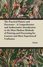 The Practical Painter and Decorator - A Comprehensive and Authoritative Introduction to the Most Modern Methods of Painting and Decorating for Learners and More Experienced Craftsmen, Anon