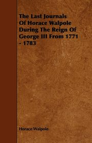 The Last Journals Of Horace Walpole During The Reign Of George III From 1771 - 1783, Walpole Horace