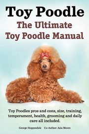 ksiazka tytuł: Toy Poodles. the Ultimate Toy Poodle Manual. Toy Poodles Pros and Cons, Size, Training, Temperament, Health, Grooming, Daily Care All Included. autor: Hoppendale George