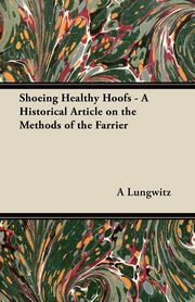 Shoeing Healthy Hoofs - A Historical Article on the Methods of the Farrier, Lungwitz A