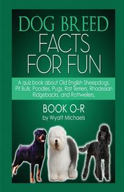Dog Breed Facts for Fun! Book O-R, Michaels Wyatt