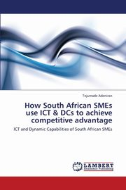 ksiazka tytuł: How South African Smes Use Ict & Dcs to Achieve Competitive Advantage autor: Adeniran Tejumade
