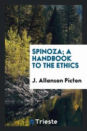 Spinoza; a handbook to the Ethics, Picton J. Allanson
