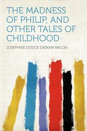 The Madness of Philip, and Other Tales of Childhood, Bacon Josephine Dodge Daskam