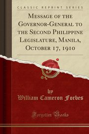 Message of the Governor-General to the Second Philippine Legislature, Manila, October 17, 1910 (Classic Reprint), Forbes William Cameron