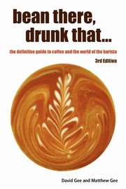 ksiazka tytuł: Bean There, Drunk That... the Definitive Guide to Coffee and the World of the Barista autor: Gee David