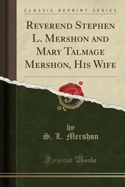 Reverend Stephen L. Mershon and Mary Talmage Mershon, His Wife (Classic Reprint), Mershon S. L.
